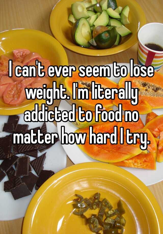 I can't ever seem to lose weight. I'm literally addicted to food no matter how hard I try.