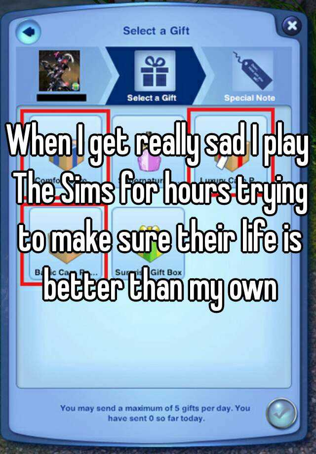 When I get really sad I play The Sims for hours trying to make sure their life is better than my own