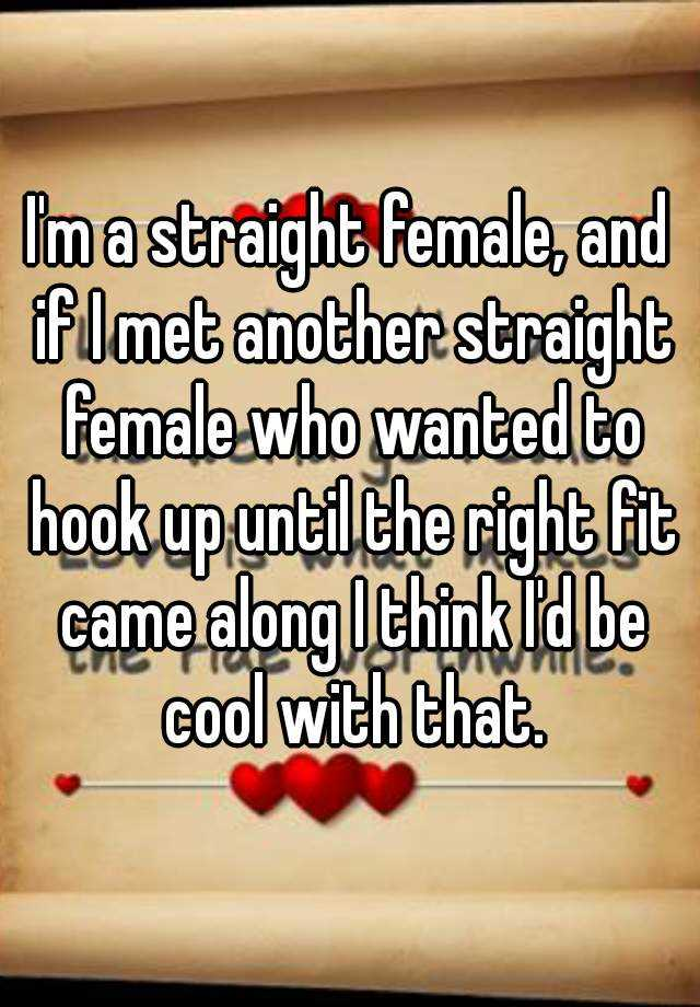 I'm a straight female, and if I met another straight female who wanted to hook up until the right fit came along I think I'd be cool with that.