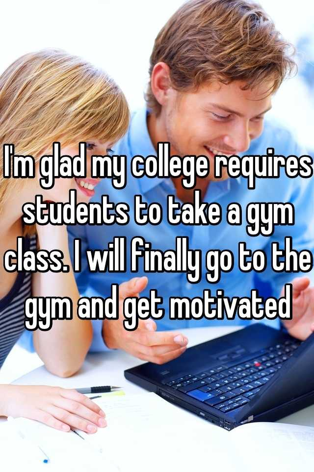I'm glad my college requires students to take a gym class. I will finally go to the gym and get motivated