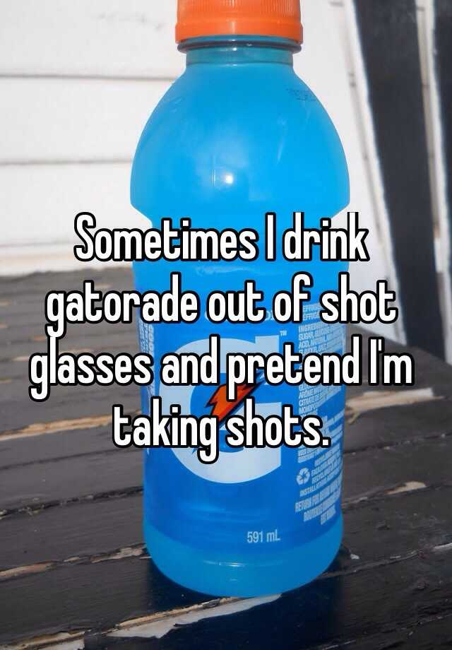 Sometimes I drink gatorade out of shot glasses and pretend I'm taking shots.