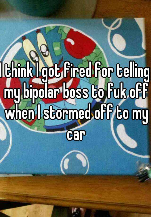 I think I got fired for telling my bipolar boss to fuk off when I stormed off to my car