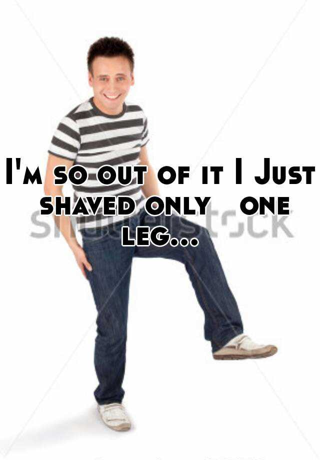 I'm so out of it I Just shaved only   one leg...