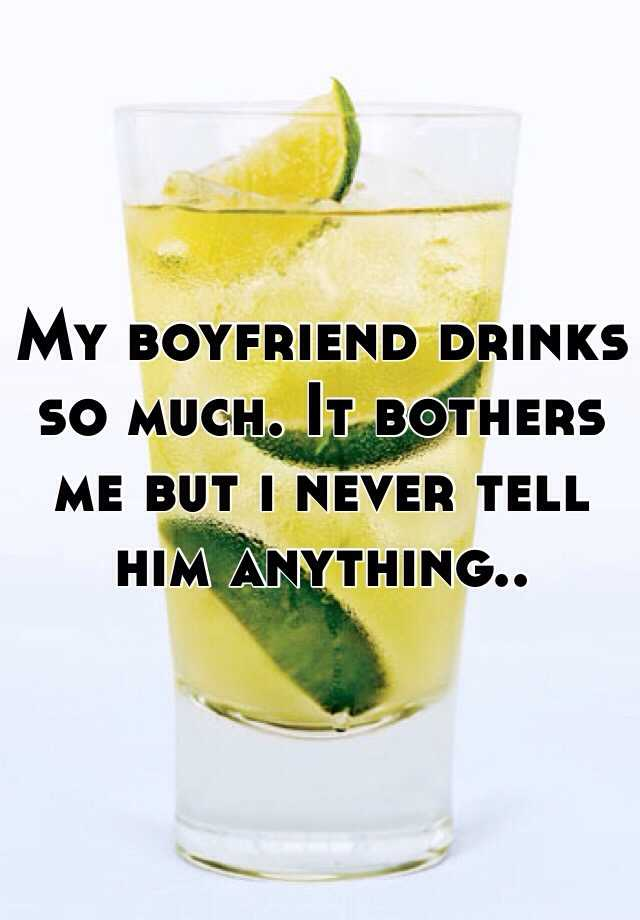 My boyfriend drinks so much. It bothers me but i never tell him anything..