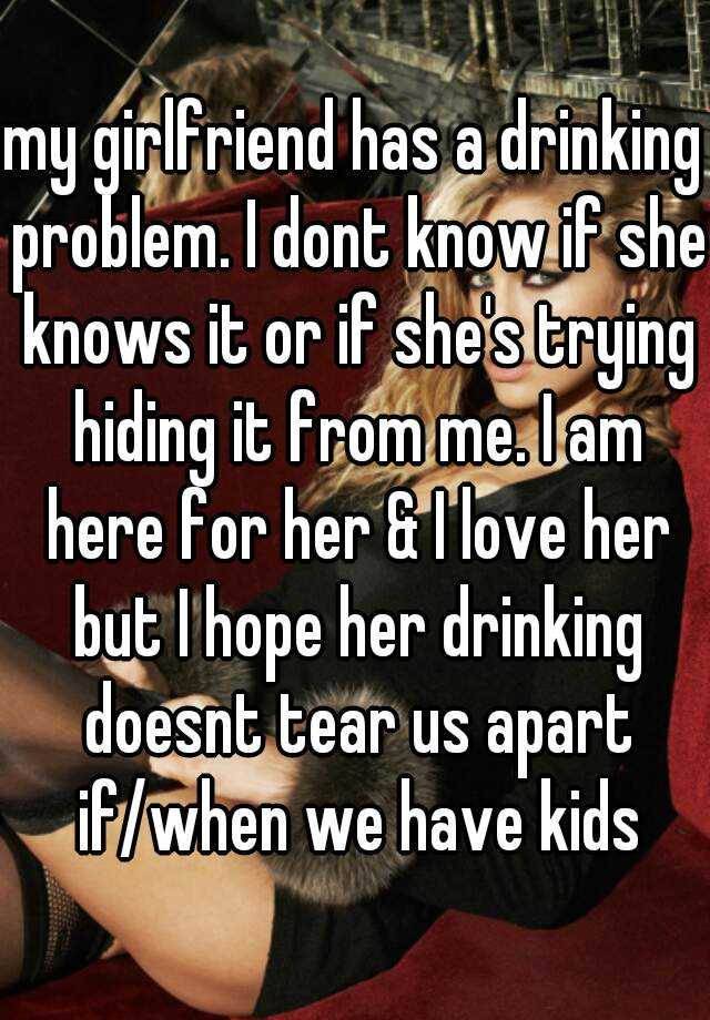 my girlfriend has a drinking problem. I dont know if she knows it or if she's trying hiding it from me. I am here for her & I love her but I hope her drinking doesnt tear us apart if/when we have kids