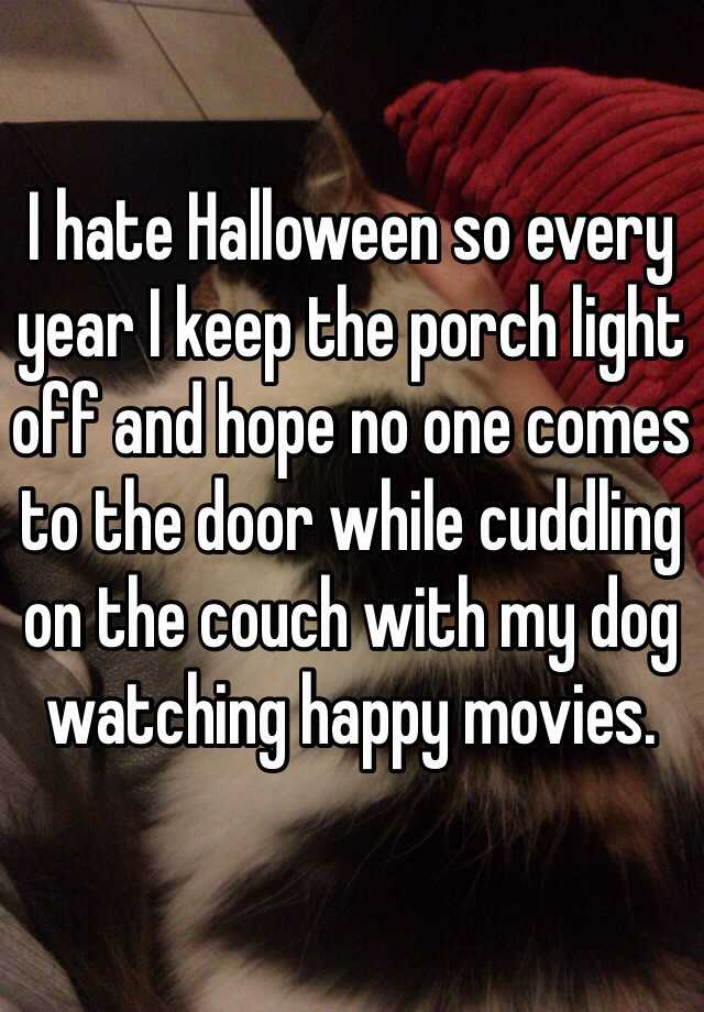 I hate Halloween so every year I keep the porch light off and hope no one comes to the door while cuddling on the couch with my dog watching happy movies.