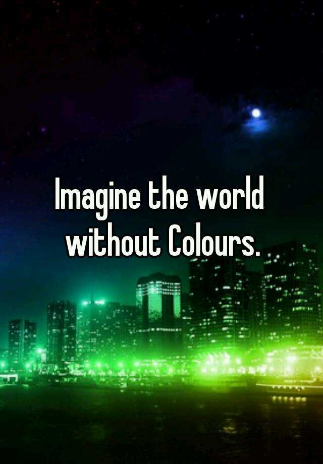 Imagine the world without Colours.