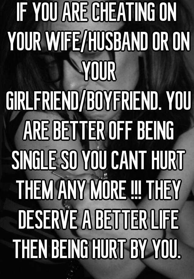 IF YOU ARE CHEATING ON YOUR WIFE/HUSBAND OR ON YOUR GIRLFRIEND/BOYFRIEND. YOU ARE BETTER OFF BEING SINGLE SO YOU CANT HURT THEM ANY MORE !!! THEY DESERVE A BETTER LIFE THEN BEING HURT BY YOU.