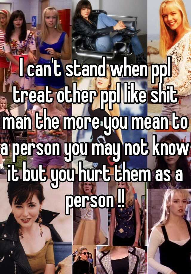 I can't stand when ppl treat other ppl like shit man the more you mean to a person you may not know it but you hurt them as a person !!