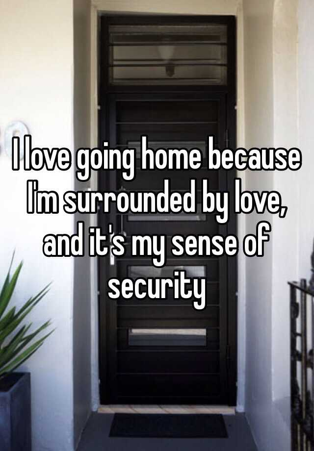 I love going home because I'm surrounded by love, and it's my sense of security