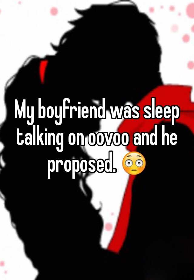 My boyfriend was sleep talking on oovoo and he proposed. 😳