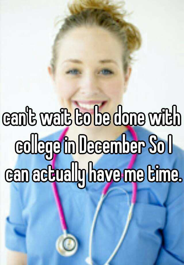 can't wait to be done with college in December So I can actually have me time.