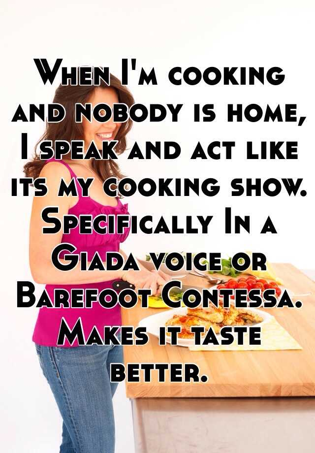 When I'm cooking and nobody is home, I speak and act like its my cooking show. Specifically In a Giada voice or Barefoot Contessa. Makes it taste better.