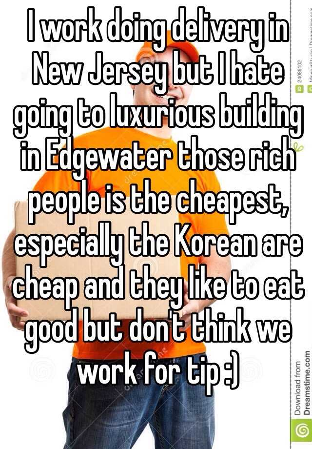 I work doing delivery in New Jersey but I hate going to luxurious building in Edgewater those rich people is the cheapest, especially the Korean are cheap and they like to eat good but don't think we work for tip :)