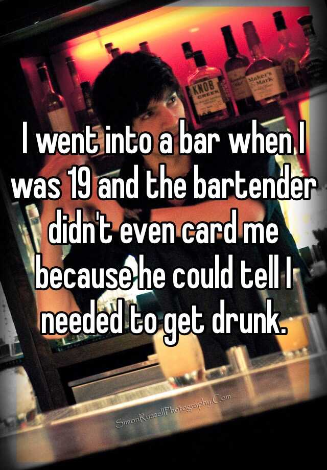 I went into a bar when I was 19 and the bartender didn't even card me because he could tell I needed to get drunk.