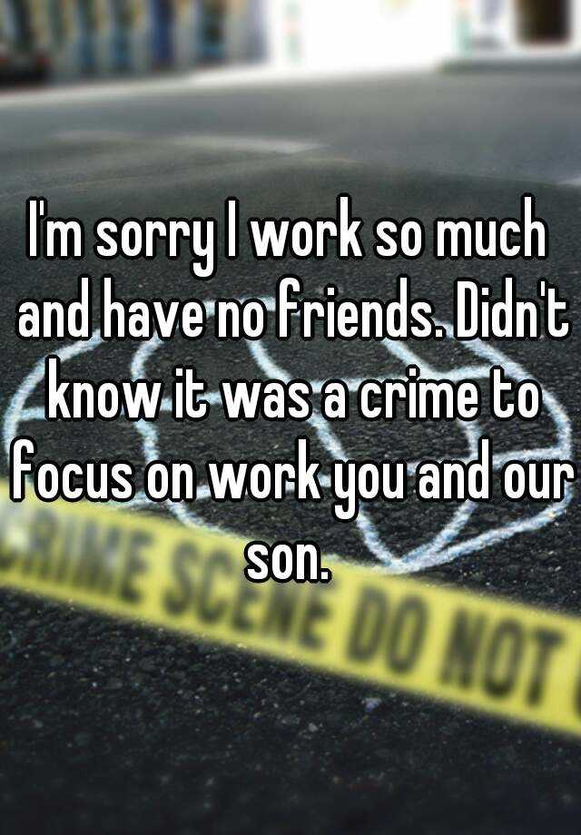 I'm sorry I work so much and have no friends. Didn't know it was a crime to focus on work you and our son.