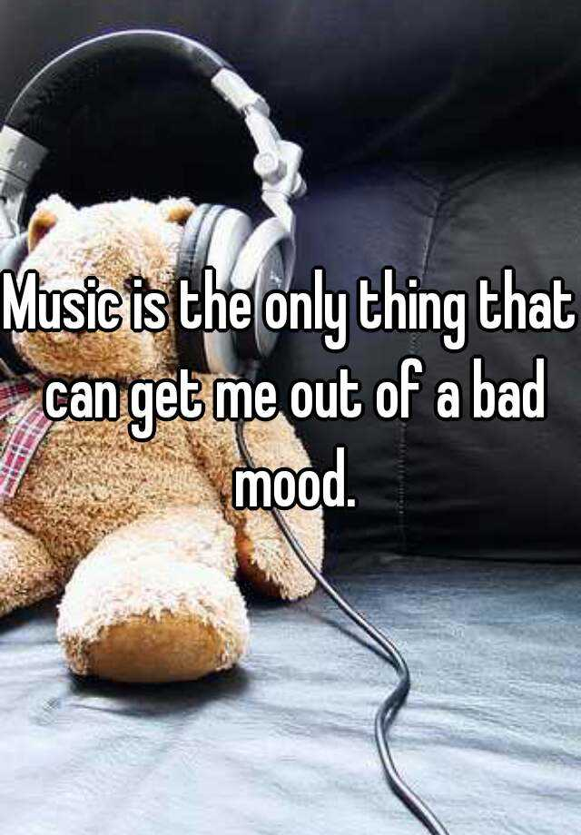 Music is the only thing that can get me out of a bad mood.