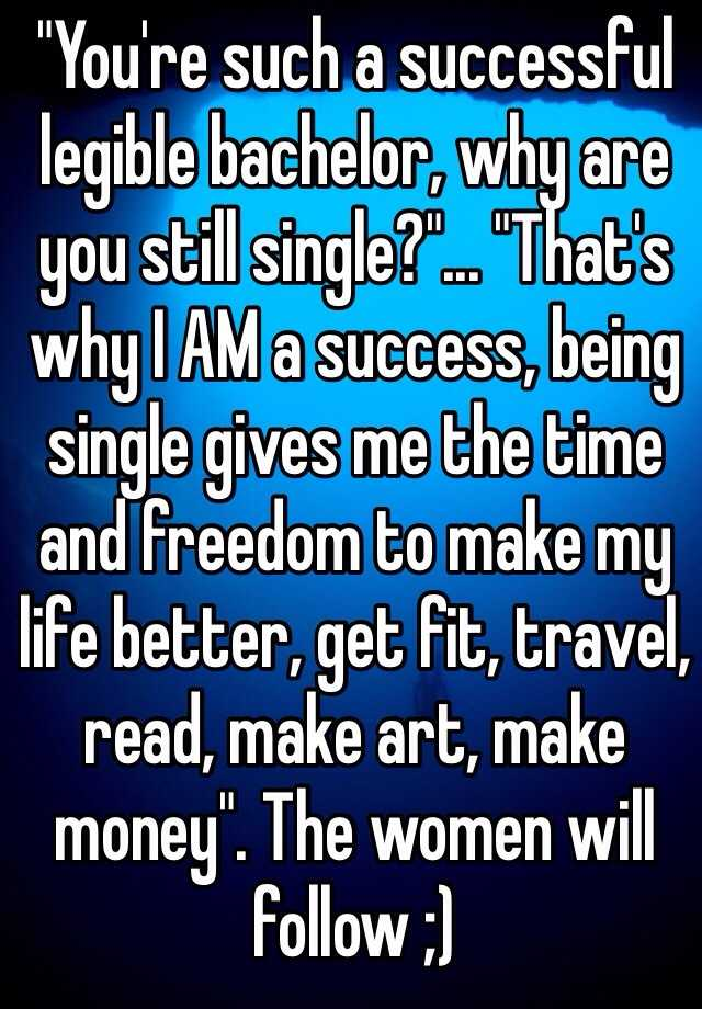 """""""You're such a successful legible bachelor, why are you still single?""""... """"That's why I AM a success, being single gives me the time and freedom to make my life better, get fit, travel, read, make art, make money"""". The women will follow ;)"""