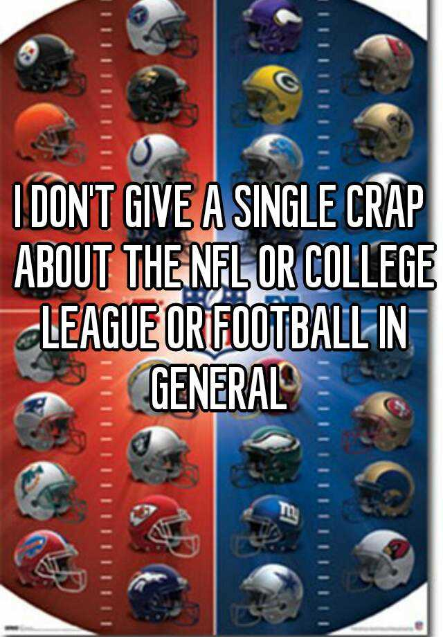 I DON'T GIVE A SINGLE CRAP ABOUT THE NFL OR COLLEGE LEAGUE OR FOOTBALL IN GENERAL