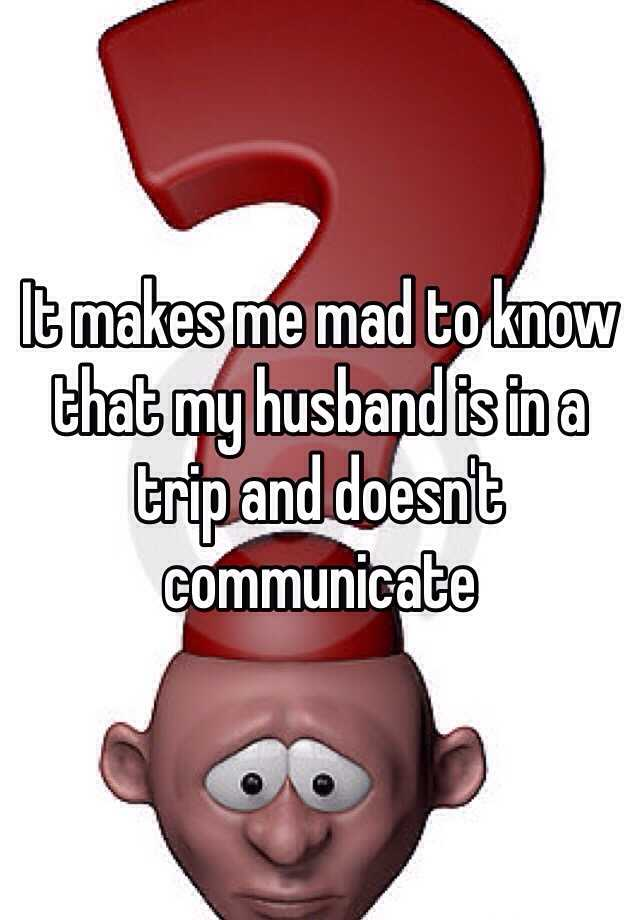 It makes me mad to know that my husband is in a trip and doesn't communicate