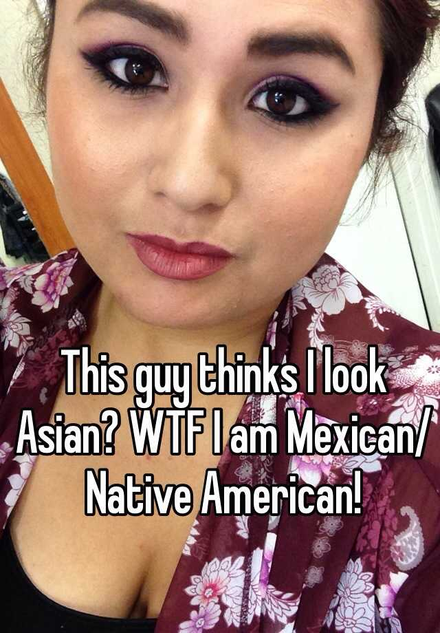 This guy thinks I look Asian? WTF I am Mexican/Native American!