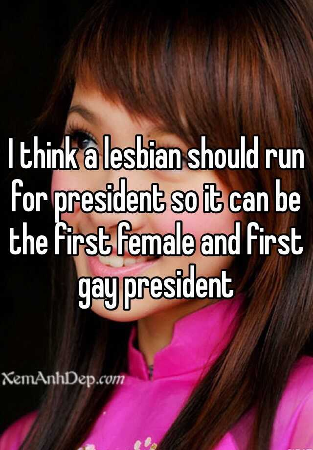 I think a lesbian should run for president so it can be the first female and first gay president