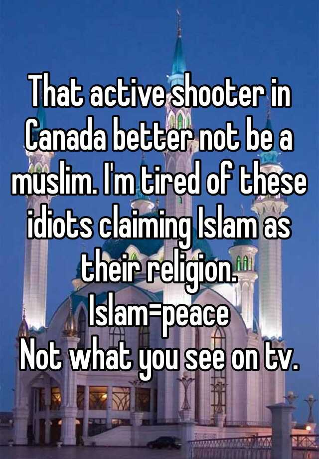 That active shooter in Canada better not be a muslim. I'm tired of these idiots claiming Islam as their religion. Islam=peace  Not what you see on tv.