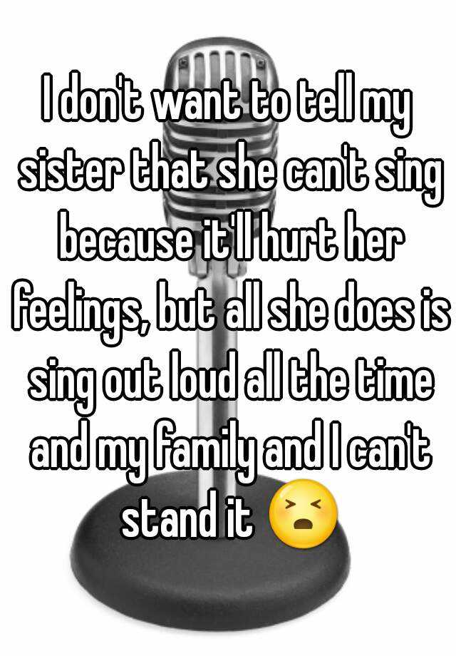 I don't want to tell my sister that she can't sing because it'll hurt her feelings, but all she does is sing out loud all the time and my family and I can't stand it 😣