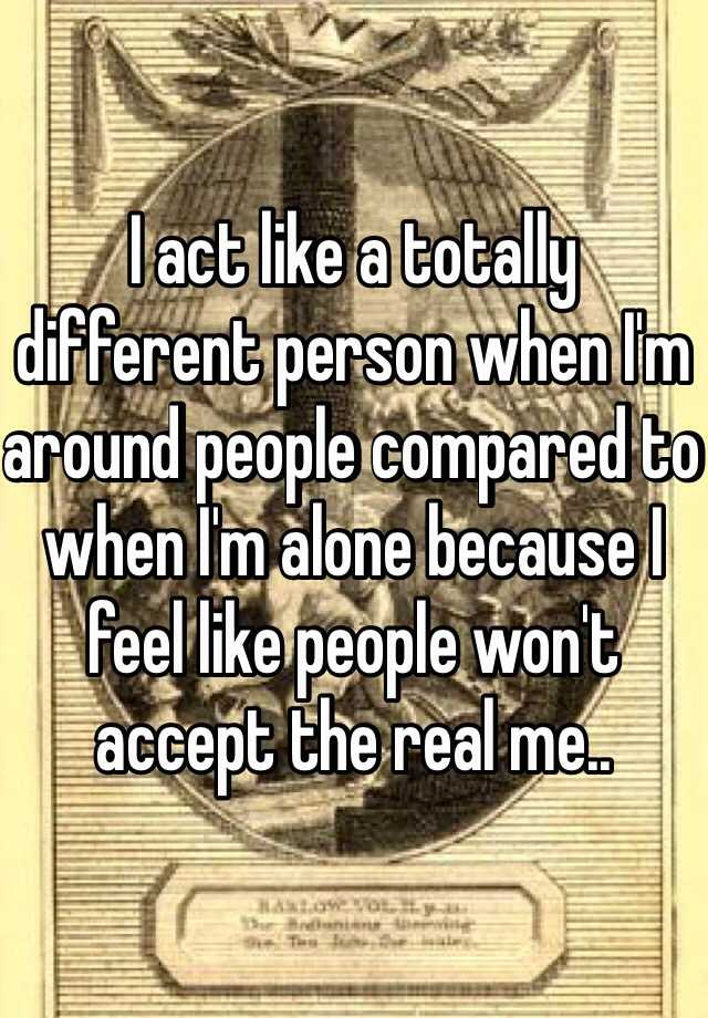 I act like a totally different person when I'm around people compared to when I'm alone because I feel like people won't accept the real me..