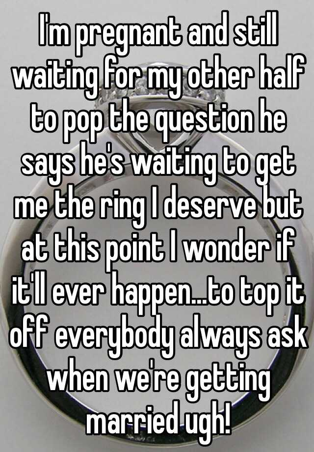 I'm pregnant and still waiting for my other half to pop the question he says he's waiting to get me the ring I deserve but at this point I wonder if it'll ever happen...to top it off everybody always ask when we're getting married ugh!