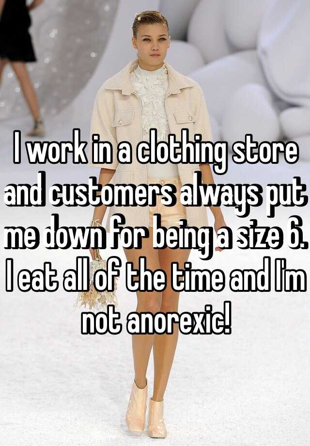 I work in a clothing store and customers always put me down for being a size 6. I eat all of the time and I'm not anorexic!