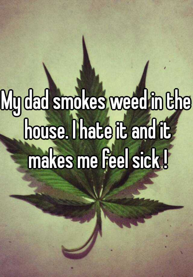 My dad smokes weed in the house. I hate it and it makes me feel sick !