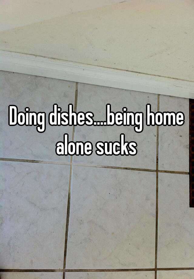 Doing dishes....being home alone sucks