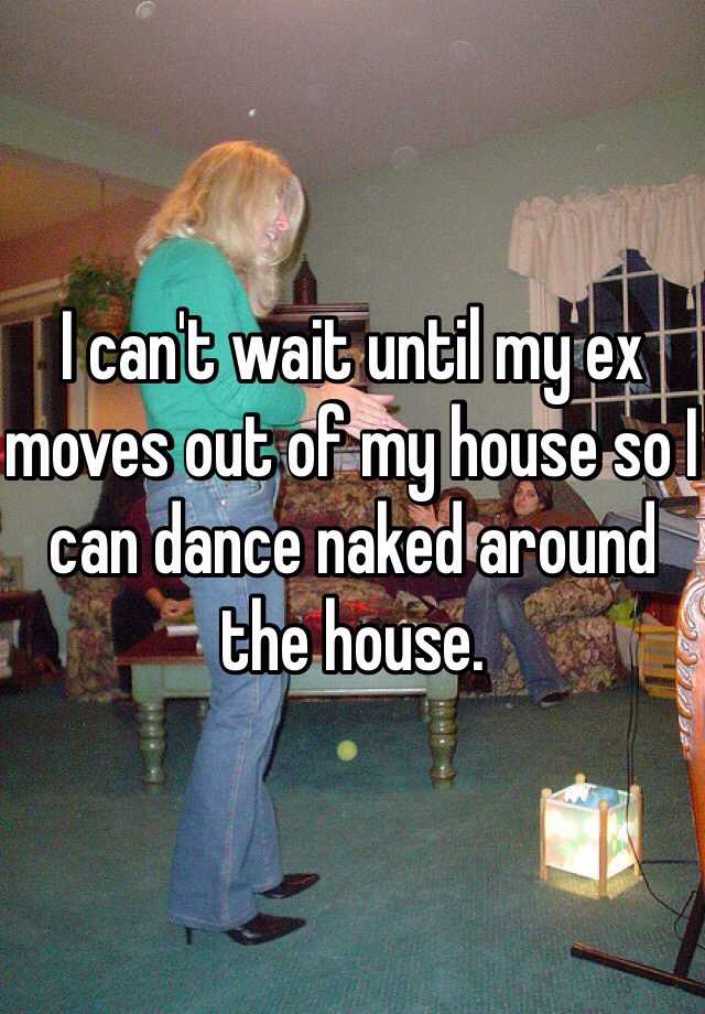 I can't wait until my ex moves out of my house so I can dance naked around the house.