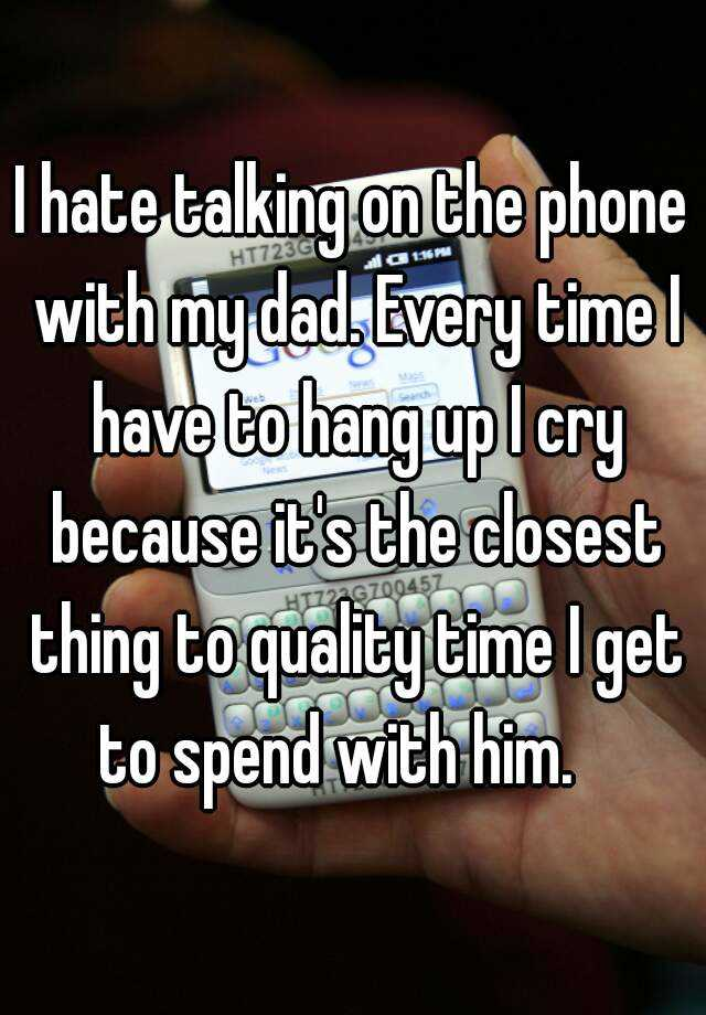 I hate talking on the phone with my dad. Every time I have to hang up I cry because it's the closest thing to quality time I get to spend with him.