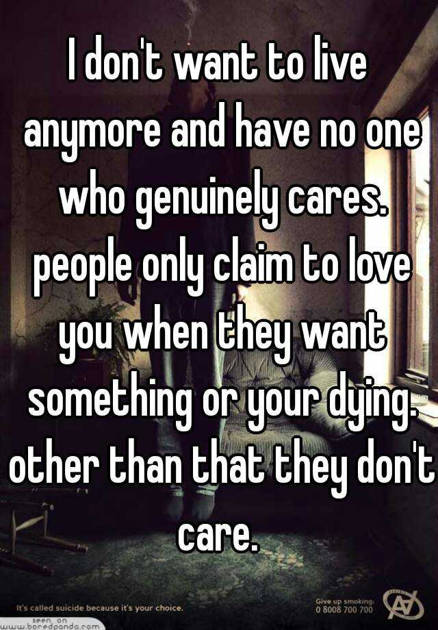 I don't want to live anymore and have no one who genuinely cares. people only claim to love you when they want something or your dying. other than that they don't care.