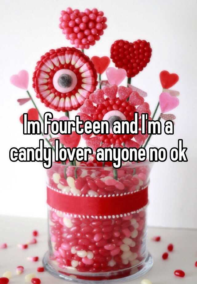 Im fourteen and I'm a candy lover anyone no ok