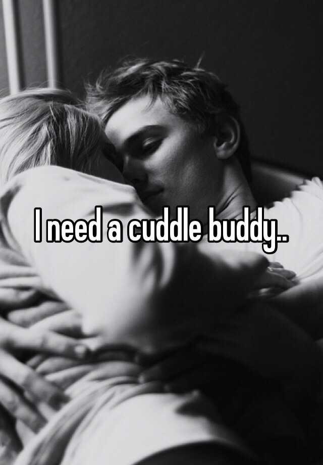 I need a cuddle buddy..