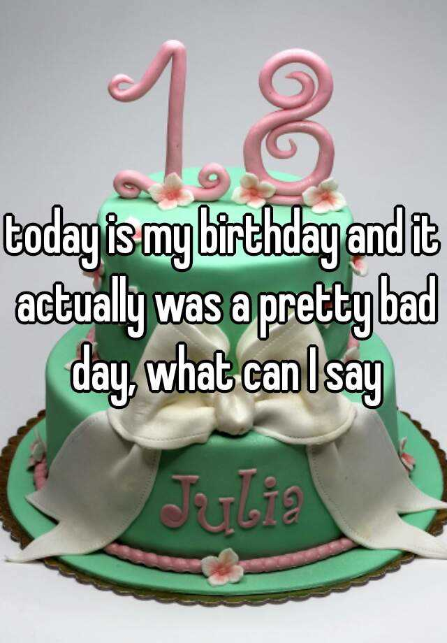 today is my birthday and it actually was a pretty bad day, what can I say
