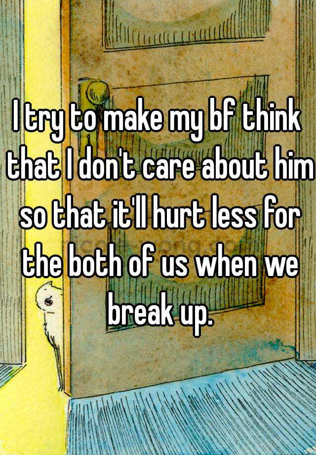 I try to make my bf think that I don't care about him so that it'll hurt less for the both of us when we break up.