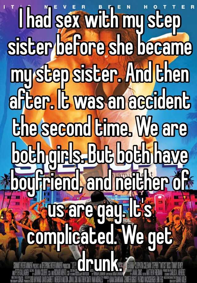 I had sex with my step sister before she became my step sister. And then after. It was an accident the second time. We are both girls. But both have boyfriend, and neither of us are gay. It's complicated. We get drunk.