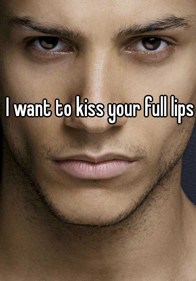 I want to kiss your full lips