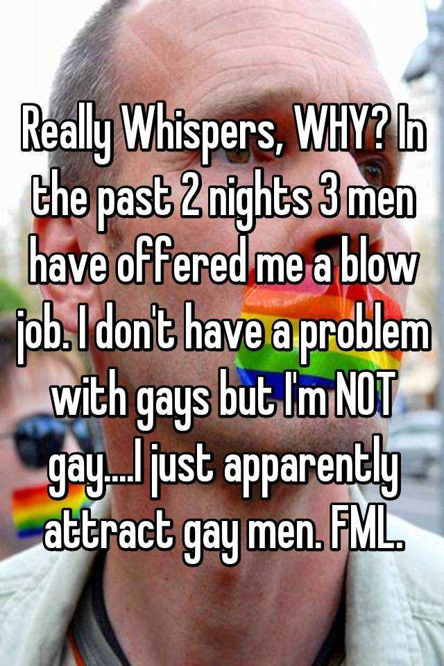 Really Whispers, WHY? In the past 2 nights 3 men have offered me a blow job. I don't have a problem with gays but I'm NOT gay....I just apparently attract gay men. FML.