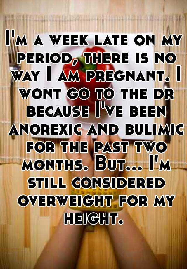 I'm a week late on my period, there is no way I am pregnant. I wont go to the dr because I've been anorexic and bulimic for the past two months. But... I'm still considered overweight for my height.