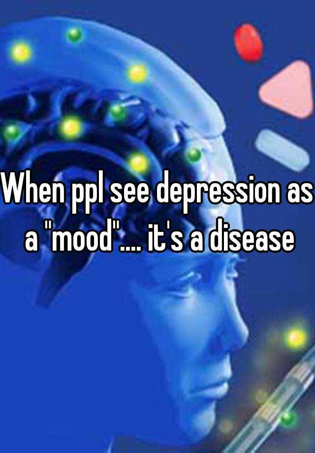 "When ppl see depression as a ""mood"".... it's a disease"