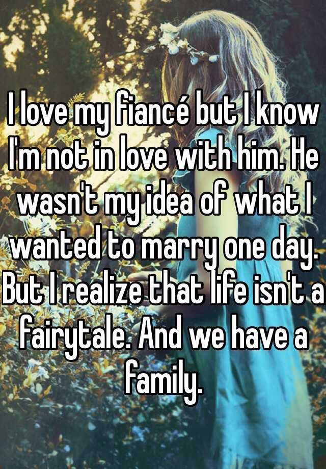 I love my fiancé but I know I'm not in love with him. He wasn't my idea of what I wanted to marry one day. But I realize that life isn't a fairytale. And we have a family.