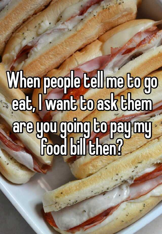 When people tell me to go eat, I want to ask them are you going to pay my food bill then?