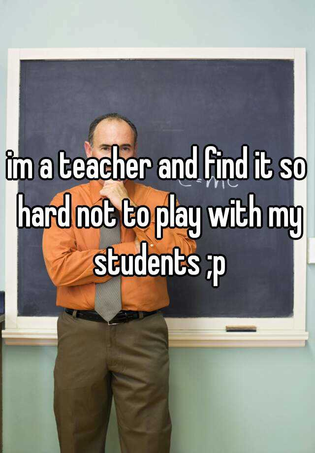 im a teacher and find it so hard not to play with my students ;p