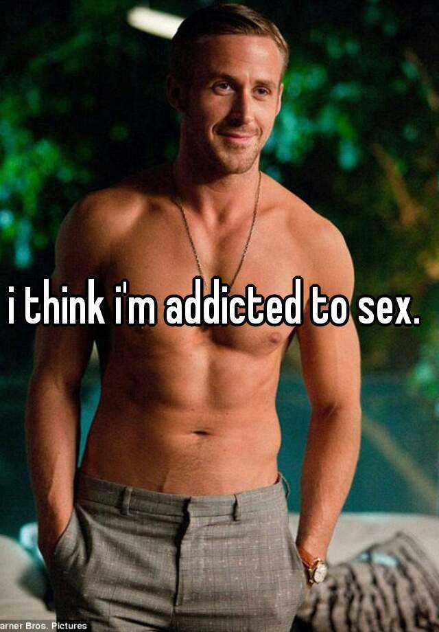 i think i'm addicted to sex.