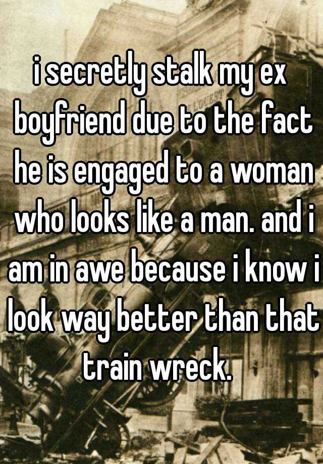 i secretly stalk my ex boyfriend due to the fact he is engaged to a woman who looks like a man. and i am in awe because i know i look way better than that train wreck.